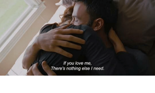 You Love Me: If you love me,  There's nothing else I need.