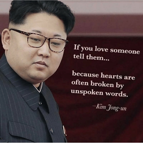 Kim Jong-Un, Love, and Hearts: If you love someone  tell them  because hearts are  often broken by  unspoken words.  Kim Jong-un