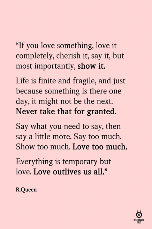 """Life, Love, and Too Much: """"If you love something, love it  completely, cherish it, say it, but  most importantly, show it.  Life is finite and fragile, and just  because something is there one  day, it might not be the next.  Never take that for granted.  Say what you need to say, then  say a little more. Say too much  Show too much. Love too much.  Everything is temporary but  love. Love outlives us all,""""  R.Queen  ELATIONSHP  RULES"""