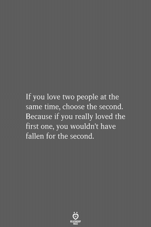 Love, Time, and Fallen: If you love two people at the  same time, choose the second.  Because if you really loved the  first one, you wouldn't have  fallen for the second.  RELATIONSHIP  LES