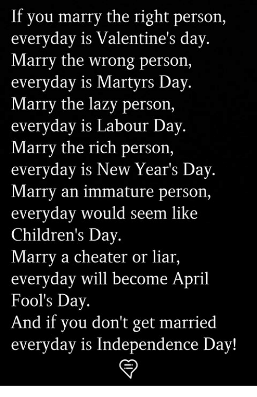 Independence Day, Lazy, and Memes: If you marry the right person,  everyday is Valentine's day  Marry the wrong person,  everyday is Martyrs Day  Marry the lazy person,  everyday is Labour Day  Marry the rich person,  everyday is New Year's Day  Marry an immature person,  everyday would seem like  Children's Day  Marry a cheater or liar,  everyday will become April  Fool's Day  And if you don't get married  everyday is Independence Day!
