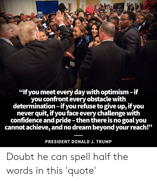 """Confidence, Politics, and Goal: """"If you meet every day with optimism-if  you confront every obstacle with  determination -if you refuse to give up, if you  never quit, if you face every challenge with  confidence and pride -then there is no goal you  cannot achieve, and no dream beyond your reach!""""  PRESIDENT DONALD J. TRUMP Doubt he can spell half the words in this 'quote'"""