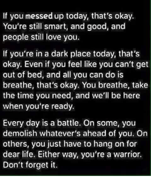 Whatevers: If you messed up today, that's okay.  You're still smart, and good, and  people still love you.  If you're in a dark place today, that's  okay. Even if you feel like you can't get  out of bed, and all you can do is  breathe, that's okay. You breathe, take  the time you need, and we'll be here  when you're ready.  Every day is a battle. On some, you  demolish whatever's ahead of you. On  others, you just have to hang on for  dear life. Either way, you're a warrior.  Don't forget it.