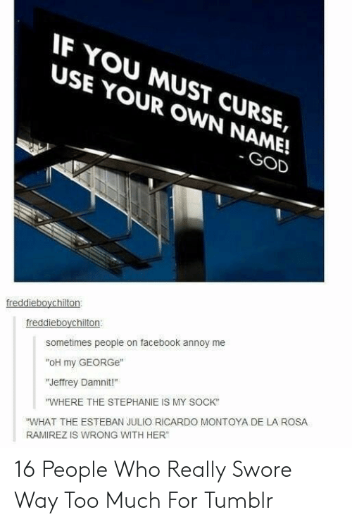 """Esteban Julio Ricardo: IF YOU MUST CURSE,  USE YOUR OWN NAME!  GOD  freddieboychilton:  freddieboychilton:  sometimes people on facebook annoy me  """"oH my GEORGe""""  """"Jeffrey Damnit!""""  """"WHERE THE STEPHANIE IS MY SOCK  """"WHAT THE ESTEBAN JULIO RICARDO MONTOYA DE LA ROSA  RAMIREZ IS WRONG WITH HER 16 People Who Really Swore Way Too Much For Tumblr"""