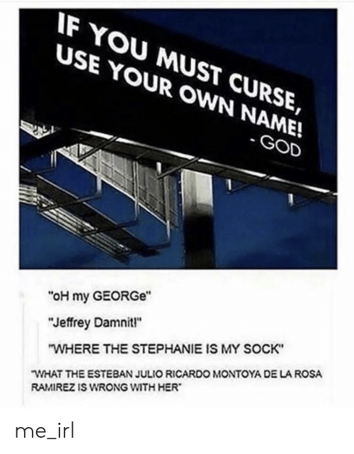 """Esteban Julio Ricardo: IF YOU MUST CURSE,  USE YOUR OWN NAME!  -GOD  """"oH my GEORGe""""  """"Jeffrey Damnit!""""  """"WHERE THE STEPHANIE IS MY SOCK""""  WHAT THE ESTEBAN JULIO RICARDO MONTOYA DE LA ROSA  RAMIREZ IS WRONG WITH HER me_irl"""