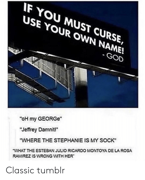 """Esteban Julio Ricardo: IF YOU MUST CURSE,  USE YOUR OWN NAME!  GOD  """"oH my GEORGe""""  """"Jeffrey Damnit""""  """"WHERE THE STEPHANIE IS MY SOCK""""  WHAT THE ESTEBAN JULIO RICARDO MONTOYA DE LA ROSA  RAMIREZ IS WRONG WITH HER Classic tumblr"""