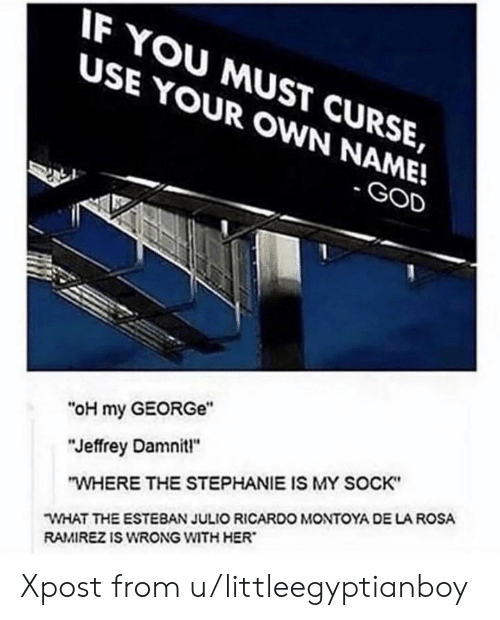 """Esteban Julio Ricardo: IF YOU MUST CURSE,  USE YOUR OWN NAME!  -GOD  """"oH my GEORGe  """"Jeffrey Damnit!""""  """"WHERE THE STEPHANIE IS MY SOCK  WHAT THE ESTEBAN JULIO RICARDO MONTOYA DE LA ROSA  RAMIREZ IS WRONG WITH HER Xpost from u/littleegyptianboy"""