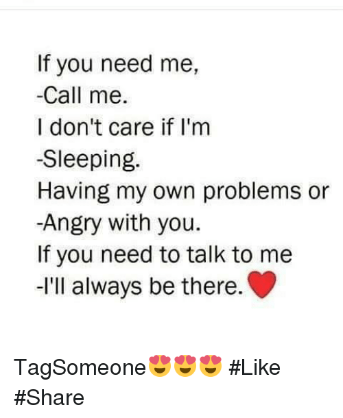 Im Sleep: If you need me,  Call me  I don't care if I'm  -Sleeping.  Having my own problems or  -Angry with you.  If you need to talk to me  -I'll always be there. TagSomeone😍😍😍 #Like #Share