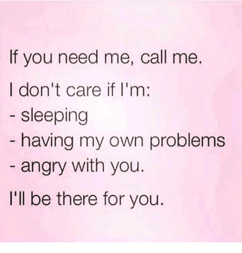 Im Sleep: If you need me, call me.  I don't care if I'm  sleeping  having my own problems  angry with you.  I'll be there for you.