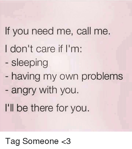 Im Sleep: If you need me, call me.  I don't care if I'm  sleeping  having my own problems  angry with you.  I'll be there for you Tag Someone <3