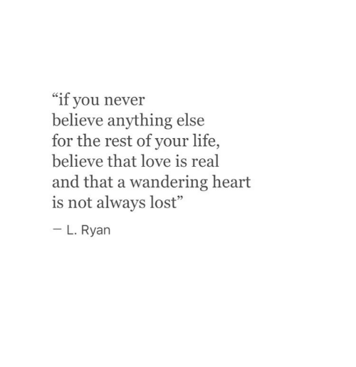 """Life, Love, and Lost: """"if you never  believe anything else  for the rest of your life,  believe that love is real  and that a wandering heart  is not always lost""""  - L. Rya  93"""