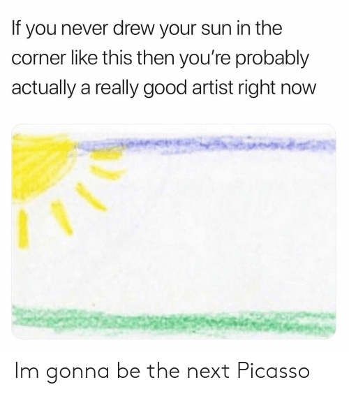 Good, Picasso, and Never: If you never drew your sun in the  corner like this then you're probably  actually a really good artist right now Im gonna be the next Picasso