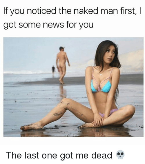 The Naked Man: If you noticed the naked man first,  got some news for you The last one got me dead 💀