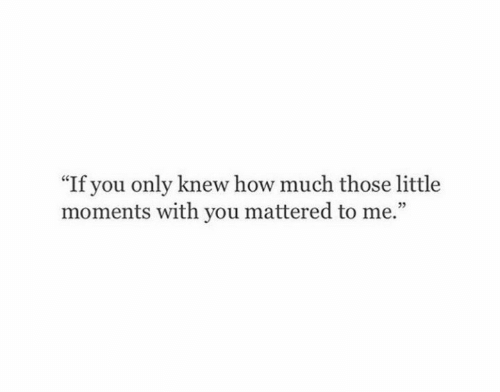 "mattered: ""If you only knew how much those little  moments with you mattered to me.""  05"