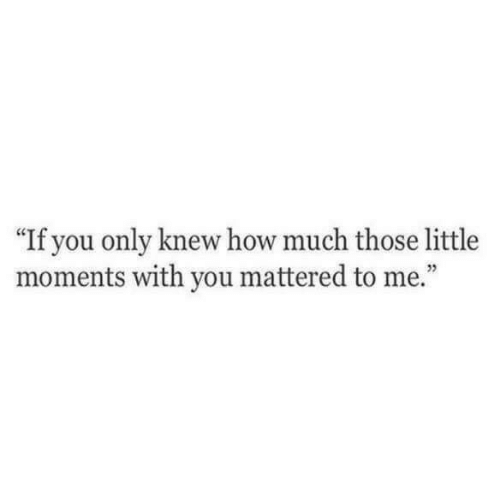 "mattered: ""If you only knew how much those little  moments with you mattered to me.""  5"
