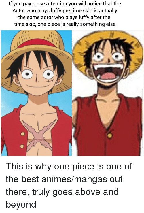 best animes: If you pay close attention you will notice that the  Actor who plays luffy pre time skip is actually  the same actor who plays luffy after the  time skip, one piece is really something else