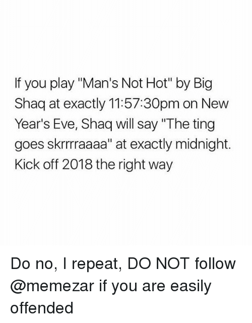"""Big Shaq: If you play """"Man's Not Hot"""" by Big  Shaq at exactly 11:57:30pm on New  Year's Eve, Shaq will say """"The ting  goes skrrrraaaa"""" at exactly midnight.  Kick off 2018 the right way Do no, I repeat, DO NOT follow @memezar if you are easily offended"""