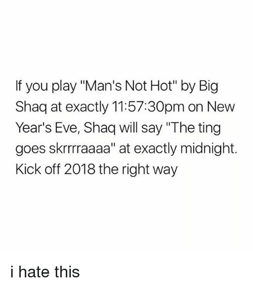 """Big Shaq: If you play """"Man's Not Hot"""" by Big  Shaq at exactly 11:57:30pm on New  Year's Eve, Shaq will say """"The ting  goes skrrraaaa"""" at exactly midnight.  Kick off 2018 the right way i hate this"""
