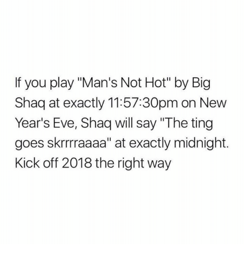 """Big Shaq: If you play """"Man's Not Hot"""" by Big  Shaq at exactly 11:57:30pm on New  Year's Eve, Shaq will say """"The ting  goes skrrraaaa"""" at exactly midnight.  Kick off 2018 the right way"""