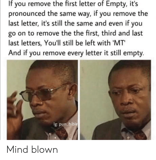 the the: If you remove the first letter of Empty, it's  pronounced the same way, if you remove the  last letter, it's still the same and even if you  go on to remove the the first, third and last  last letters, You'll still be left with 'MT  And if you remove every letter it still empty.  Ig pun bible Mind blown