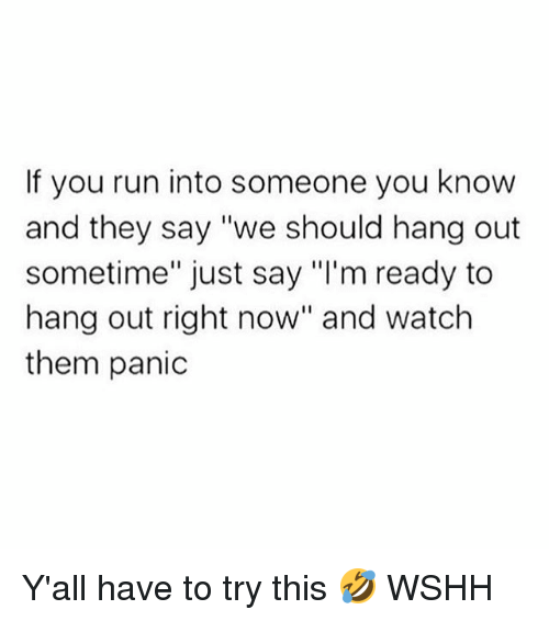 """Memes, Run, and Wshh: If you run into someone you know  and they say """"we should hang out  sometime"""" just say """"I'm ready to  hang out right now"""" and watch  them panic Y'all have to try this 🤣 WSHH"""