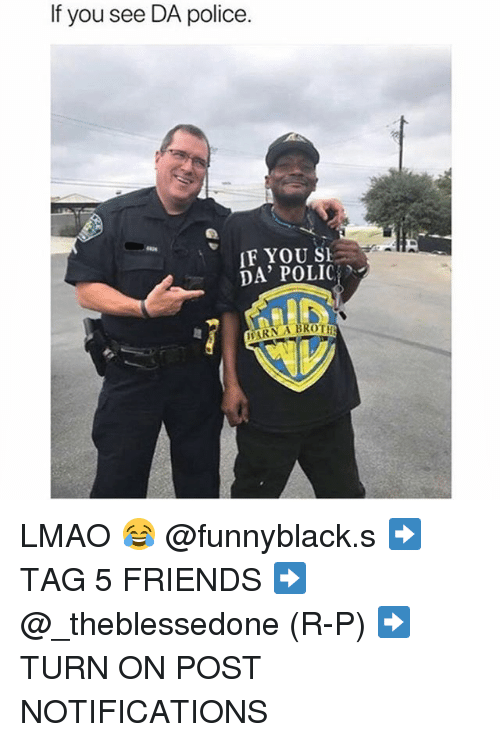 Polic: If you see DA police.  F YOU SE  DA' POLIC  ARN A BROT LMAO 😂 @funnyblack.s ➡️ TAG 5 FRIENDS ➡️ @_theblessedone (R-P) ➡️ TURN ON POST NOTIFICATIONS