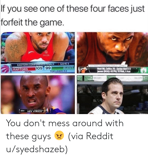 Celtics: If you see one of these four faces just  forfeit the game.  GAME S  BUCKS  TOR LEADS 3-2  EASTERN CONFERENCE FINALS  TOR  RAPTORS  EASTERN CONFRENCE FINALS GAME  Heat 98, Celtics 79-Series tled 3-3  James (MIA): 45 Pts, 15 Reb, 5 Ast  105 99  FINAL  WILCOPY  COPY WLLCOPY  NEA FINALS You don't mess around with these guys 😠 (via Reddit u/syedshazeb)