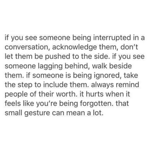 to-the-side: if you see someone being interrupted in a  conversation, acknowledge them, don't  let them be pushed to the side. if you see  someone lagging behind, walk beside  them. if someone is being ignored, take  the step to include them. always remind  people of their worth. it hurts when it  feels like you're being forgotten. that  small gesture can mean a lot.