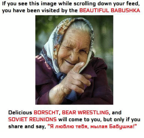 """If You See This Image While Scrolling: If you see this image while scrolling down your feed,  you have been visited by the  BEAUTIFUL BABUSHKA  Delicious  BORSCHT, BEAR WRESTLING  and  SOVIET REUNIONS will come to you, but only if you  share and say,  """"9 nHo6n Ho Tebs, Mbinan Ea6yuka!"""""""