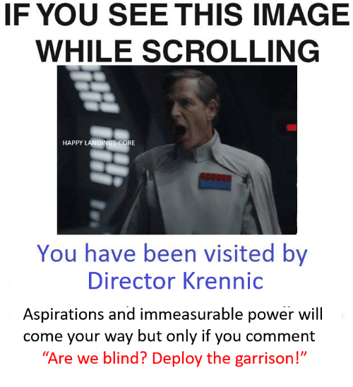 """If You See This Image While Scrolling: IF YOU SEE THIS IMAGE  WHILE SCROLLING  HAPPY LANDINGS CORE  You have been visited by  Director Krennic  Aspirations and immeasurable power will  come your way but only if you comment  Are we blind? Deploy the garrison!"""""""