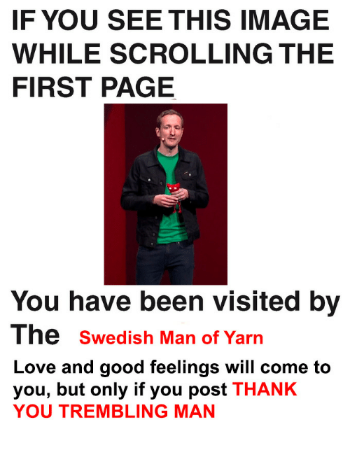 If You See This Image While Scrolling: IF YOU SEE THIS IMAGE  WHILE SCROLLING THE  FIRST PAGE  You have been visited by  The swedish Man of Yarn  Love and good feelings will come to  you, but only if you post THANK  YOU TREMBLING MAN