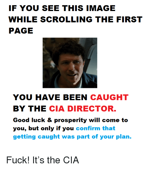 If You See This Image While Scrolling: IF YOU SEE THIS IMAGE  WHILE SCROLLING THE FIRST  PAGE  YOU HAVE BEEN CAUGHT  BY THE CIA DIRECTOR  Good luck & prosperity will come to  you, but only if you confirm that  getting caught was part of your plan. <p>Fuck! It&rsquo;s the CIA</p>