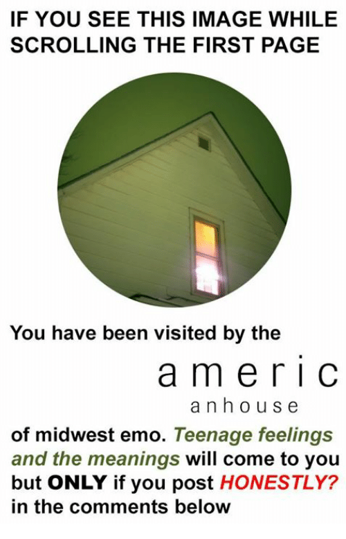 If You See This Image While Scrolling: IF YOU SEE THIS IMAGE WHILE  SCROLLING THE FIRST PAGE  You have been visited by the  a m e r I C  a n h o u s e  of midwest emo  Teenage feelings  and the meanings  will come to you  but ONLY if you post  HONESTLY?  in the comments below