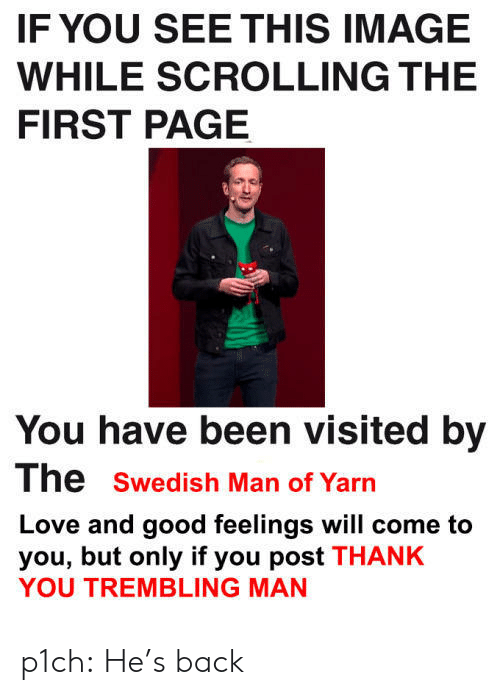If You See This Image While Scrolling: IF YOU SEE THIS IMAGE  WHILE SCROLLING THE  FIRST PAGE  You have been visited by  The swedish Man of Yarn  Love and good feelings will come to  you, but only if you post THANK  YOU TREMBLING MAN p1ch: He's back