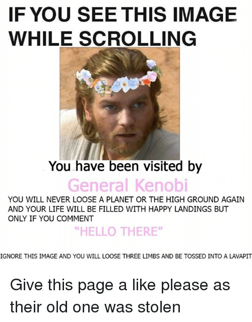 """If You See This Image While Scrolling: IF YOU SEE THIS IMAGE  WHILE SCROLLING  You have been visited by  General Kenobi  YOU WILL NEVER LOOSE A PLANET OR THE HIGH GROUND AGAIN  AND YOUR LIFE WILL BE FILLED WITH HAPPY LANDINGS BUT  ONY IF YOU COMMENT  """"HELLO THERE""""  IGNORE THIS IMAGE AND YOU WILL LOOSE THREE LIMBS AND BE TOSSED INTO A LAVAPIT Give this page a like please as their old one was stolen"""