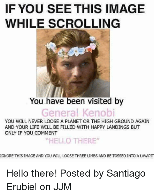"""If You See This Image While Scrolling: IF YOU SEE THIS IMAGE  WHILE SCROLLING  You have been visited by  General Kenobi  YOU WILL NEVER LOOSE A PLANET OR THE HIGH GROUND AGAIN  AND YOUR LIFE WILL BE FILLED WITH HAPPY LANDINGS BUT  ONLY IF YOU COMMENT  """"HELLO THERE  IGNORE THIS IMAGE AND YOU WILL LOOSE THREE LIMBS AND BE TOSSED INTO A LAVAPIT Hello there!  Posted by Santiago Erubiel on JJM"""
