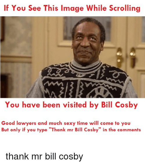 """If You See This Image While Scrolling: If You See This Image While Scrolling  You have been visited by Bill Cosby  Good lawyers and much sexy time will come to you  But only if you type """"Thank mr Bill Cosby"""" in the comments <p>thank mr bill cosby</p>"""