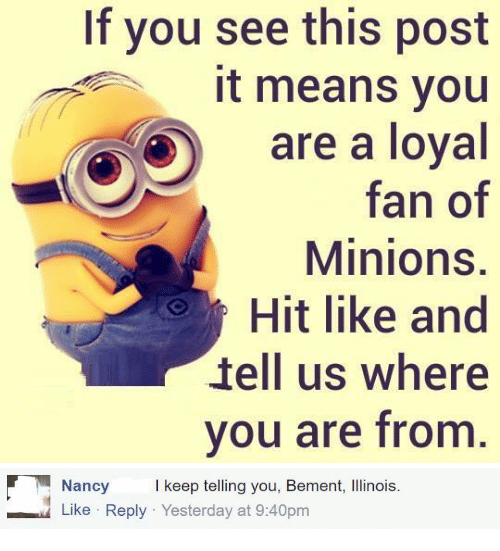 Minions, Means, and Yesterday: If you see this post  it means you  are a loyal  fan of  Minions.  Hit like and  tell us where  vou are from   Nancy keep telling you, Bement, Ilinois.  Like Reply Yesterday at 9:40pm