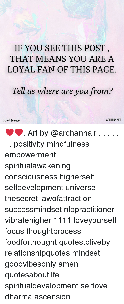 Memes, Focus, and Science: IF YOU SEE THIS POST  THAT MEANS YOU ARE A  LOYAL FAN OF THIS PAGE  Tell us where are you from?  Spirił Science  ARCHANN.NET ❤️❤️. Art by @archannair . . . . . . . positivity mindfulness empowerment spiritualawakening consciousness higherself selfdevelopment universe thesecret lawofattraction successmindset nlppractitioner vibratehigher 1111 loveyourself focus thoughtprocess foodforthought quotestoliveby relationshipquotes mindset goodvibesonly amen quotesaboutlife spiritualdevelopment selflove dharma ascension