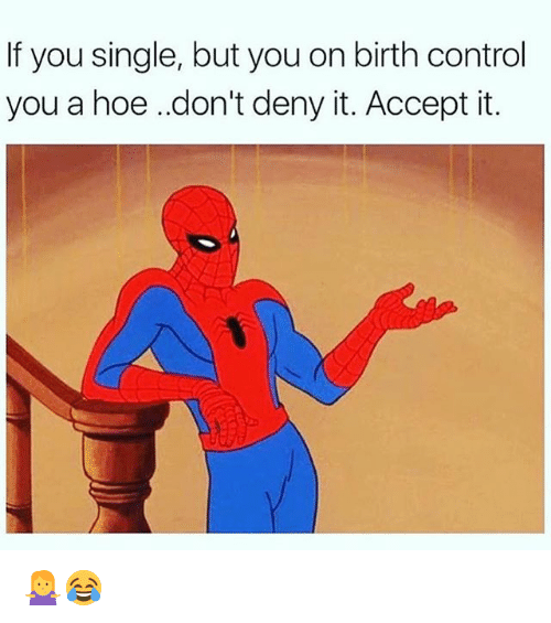 acception: If you single, but you on birth control  you a hoe .don't deny it. Accept it. 🤷♀️😂