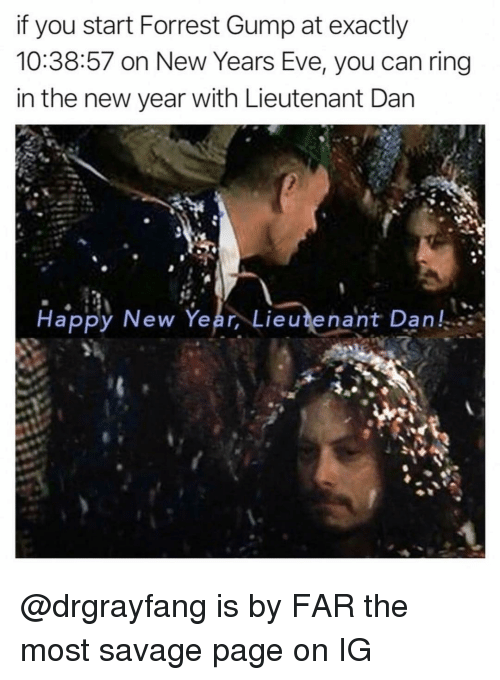new years eve: if you start Forrest Gump at exactly  10:38:57 on New Years Eve, you can ring  in the new year with Lieutenant Dan  Happy New Year, Lieutenant Dan, @drgrayfang is by FAR the most savage page on IG
