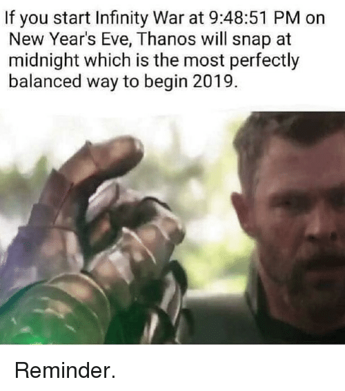 new years eve: If you start Infinity War at 9:48:51 PM on  New Year's Eve, Thanos will snap at  midnight which is the most perfectly  balanced way to begin 2019. Reminder.