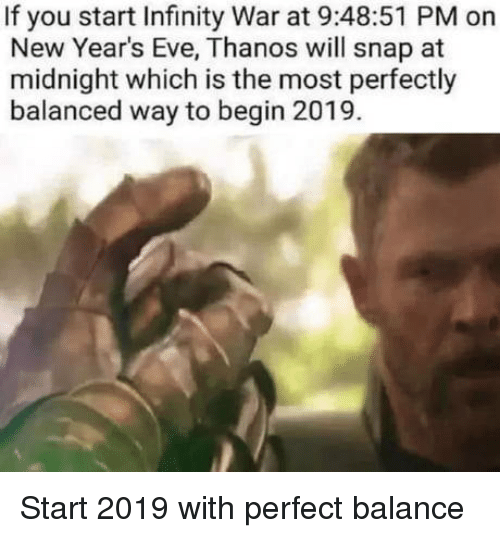 new years eve: If you start Infinity War at 9:48:51 PM on  New Year's Eve, Thanos will snap at  midnight which is the most perfectly  balanced way to begin 2019. Start 2019 with perfect balance