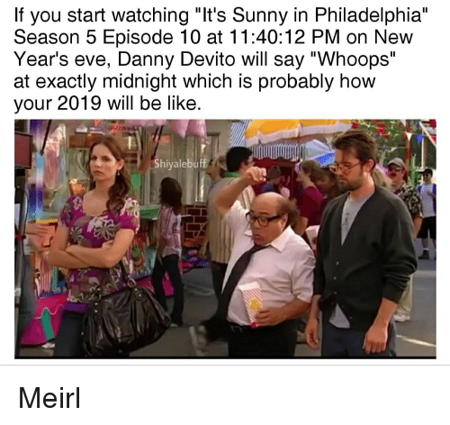 "new years eve: If you start watching ""It's Sunny in Philadelphia""  Season 5 Episode 10 at 11:40:12 PM on New  Year's eve, Danny Devito will say ""Whoops""  at exactly midnight which is probably how  your 2019 will be like  Shiyalebuff Meirl"
