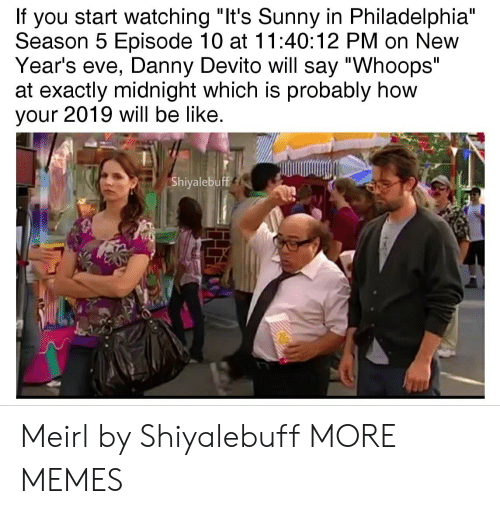 "new years eve: If you start watching ""It's Sunny in Philadelphia""  Season 5 Episode 10 at 11:40:12 PM on New  Year's eve, Danny Devito will say ""Whoops""  at exactly midnight which is probably how  your 2019 will be like  Shiyalebuff Meirl by Shiyalebuff MORE MEMES"