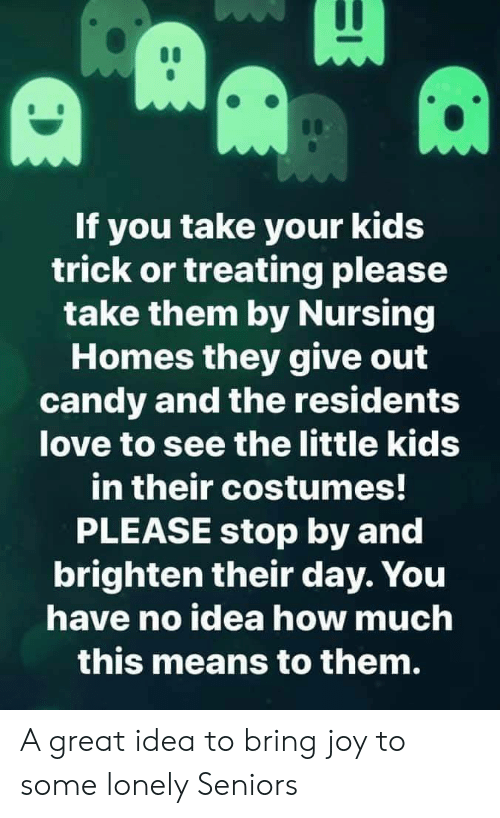 joy: If you take your kids  trick or treating please  take them by Nursing  Homes they give out  candy and the residents  love to see the little kids  in their costumes!  PLEASE stop by and  brighten their day. You  have no idea how much  this means to them. A great idea to bring joy to some lonely Seniors