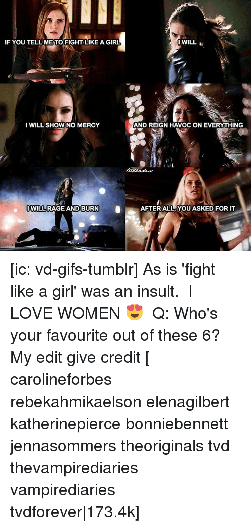 Love, Memes, and Tumblr: IF YOU TELL METO FIGHT LIKE A GIRL  I WILL SHOW NO MERCY  WILL RAGE AND BURN  I WILL  AND REIGN HAVOC ON EVERYTHING  AFTER ALL YOU ASKED FOR IT [ic: vd-gifs-tumblr] As is 'fight like a girl' was an insult. ⠀ I LOVE WOMEN 😍 ⠀ Q: Who's your favourite out of these 6? ⠀ My edit give credit [ carolineforbes rebekahmikaelson elenagilbert katherinepierce bonniebennett jennasommers theoriginals tvd thevampirediaries vampirediaries tvdforever|173.4k]