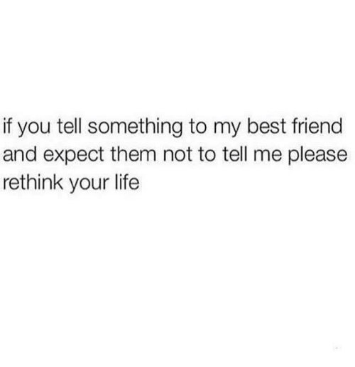 Rethinked: if you tell something to my best friend  and expect them not to tell me please  rethink your life