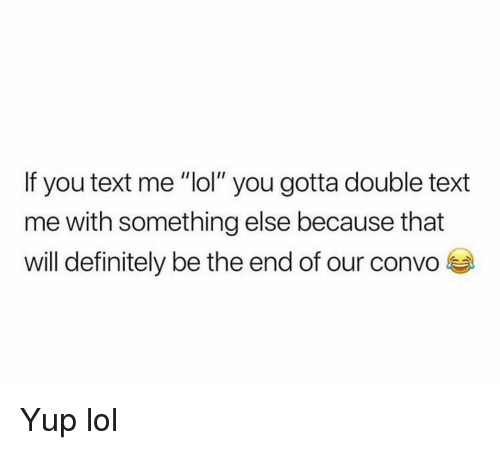 """Definitely, Funny, and Lol: If you text me """"lol"""" you gotta double text  me with something else because that  will definitely be the end of our convo Yup lol"""