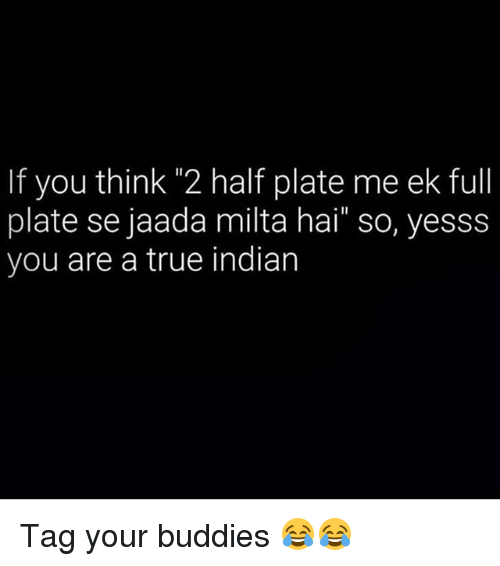 "—˜: If you thin 2 half plate me ek full  plate se jaada milta hai"" so, yesss  you are a true indian Tag your buddies 😂😂"